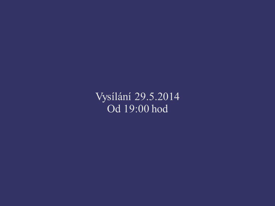 Vysílání 29.5.2014 Od 19:00 hod