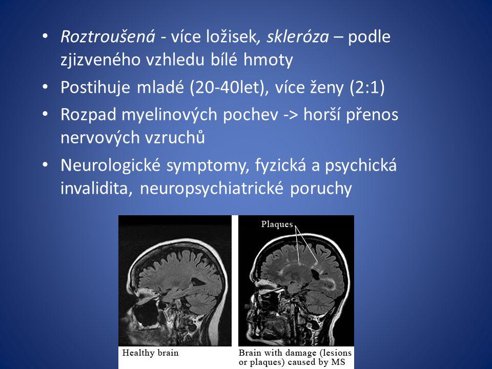 Roztroušená - více ložisek, skleróza – podle zjizveného vzhledu bílé hmoty Postihuje mladé (20-40let), více ženy (2:1) Rozpad myelinových pochev -> horší přenos nervových vzruchů Neurologické symptomy, fyzická a psychická invalidita, neuropsychiatrické poruchy
