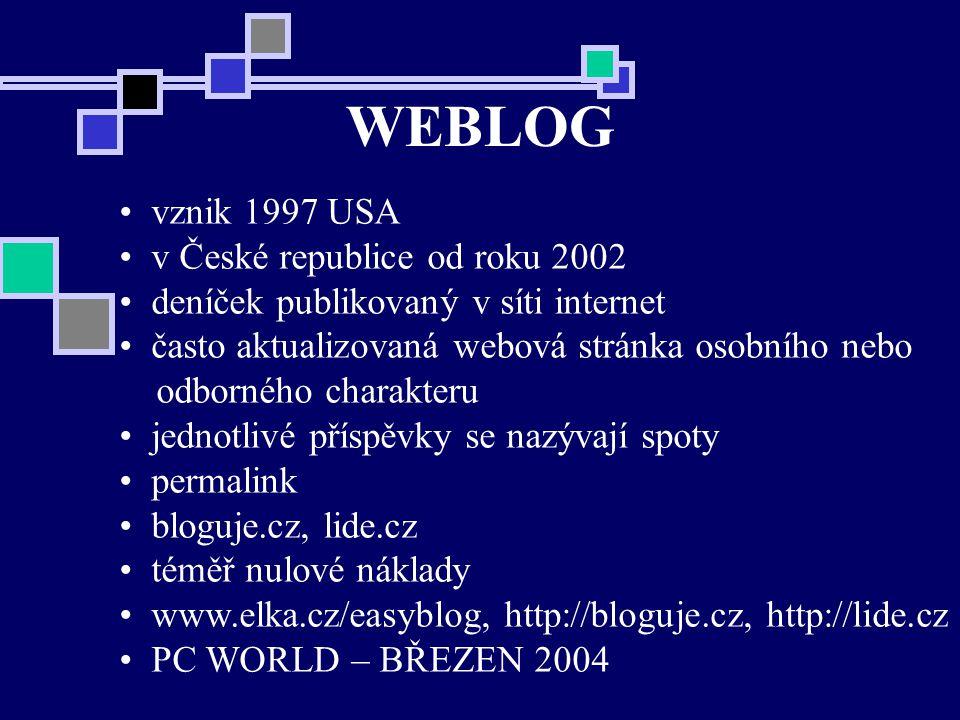 WEBLOG vznik 1997 USA v České republice od roku 2002 deníček publikovaný v síti internet často aktualizovaná webová stránka osobního nebo odborného charakteru jednotlivé příspěvky se nazývají spoty permalink bloguje.cz, lide.cz téměř nulové náklady www.elka.cz/easyblog, http://bloguje.cz, http://lide.cz PC WORLD – BŘEZEN 2004