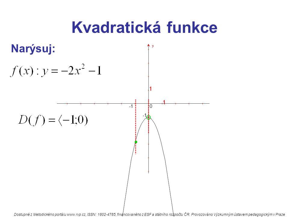Kvadratická funkce Narýsu j: odpověz na otázky: 1)má fce min nebo max 3) hodnota min nebo max 4) f(0)= ; f(1)= ;f(-1)= 5) pro která x je fce nulová 6) pro která x je fce kladná a rostoucí 7) pro která x je fce záporná a klesající Dostupné z Metodického portálu www.rvp.cz, ISSN: 1802-4785, financovaného z ESF a státního rozpočtu ČR.
