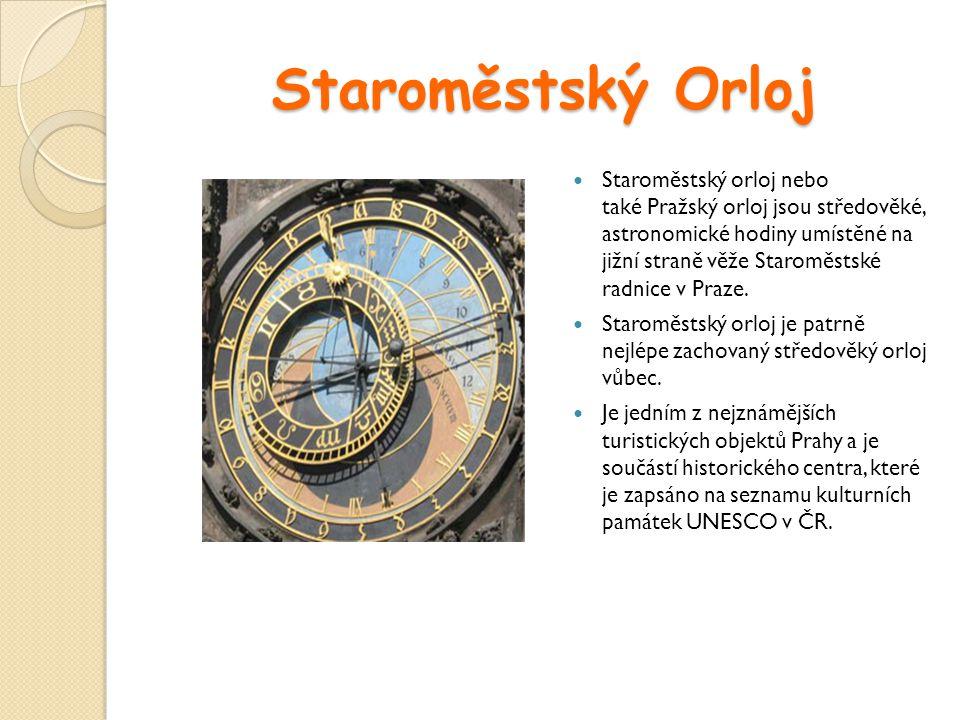 Staroměstský Orloj Staroměstský orloj nebo také Pražský orloj jsou středověké, astronomické hodiny umístěné na jižní straně věže Staroměstské radnice
