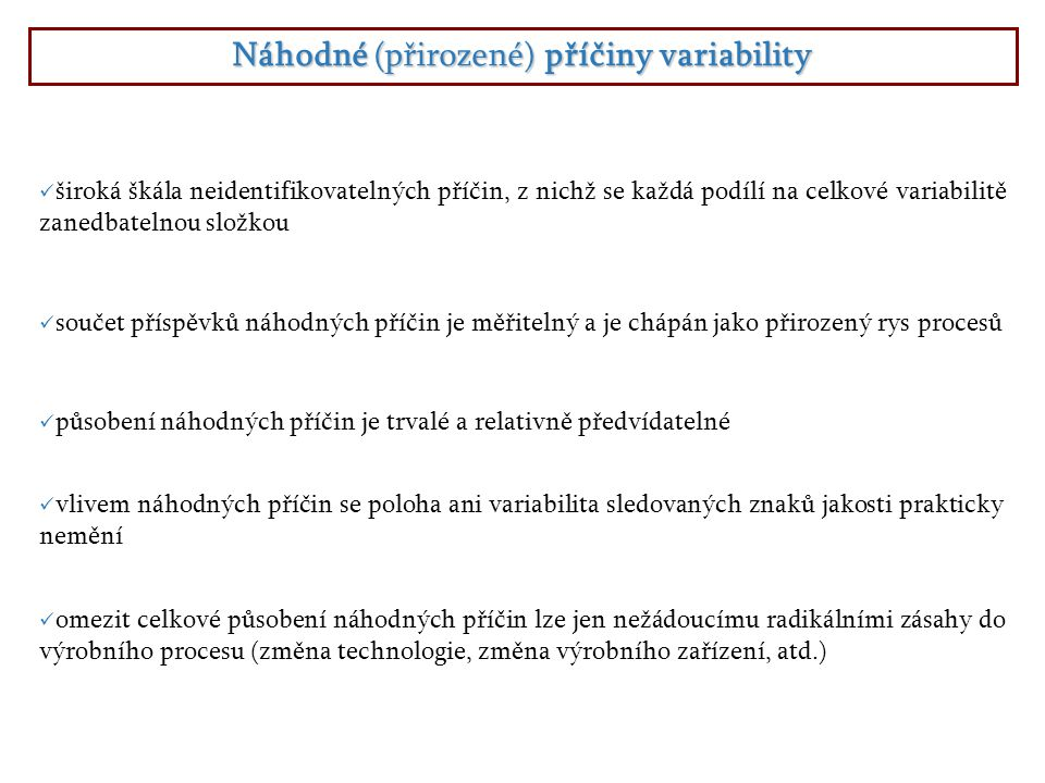 Náhodné (přirozené) příčiny variability součet příspěvků náhodných příčin je měřitelný a je chápán jako přirozený rys procesů omezit celkové působení