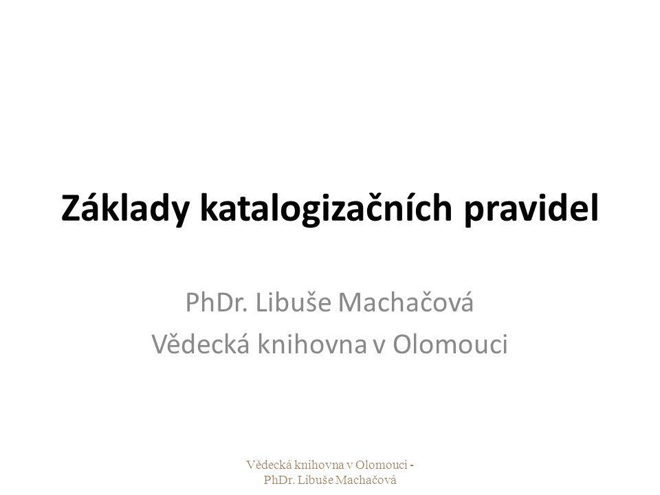Základy katalogizačních pravidel PhDr. Libuše Machačová Vědecká knihovna v Olomouci Vědecká knihovna v Olomouci - PhDr. Libuše Machačová