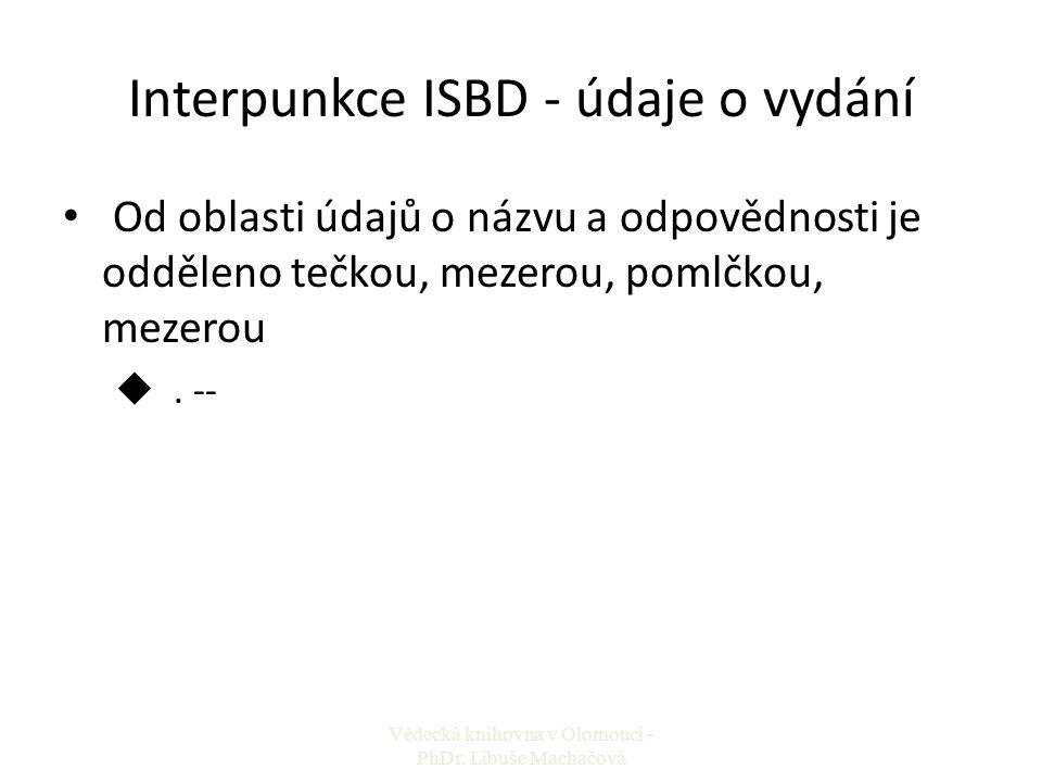 Interpunkce ISBD - údaje o vydání Od oblasti údajů o názvu a odpovědnosti je odděleno tečkou, mezerou, pomlčkou, mezerou u. -- Vědecká knihovna v Olom