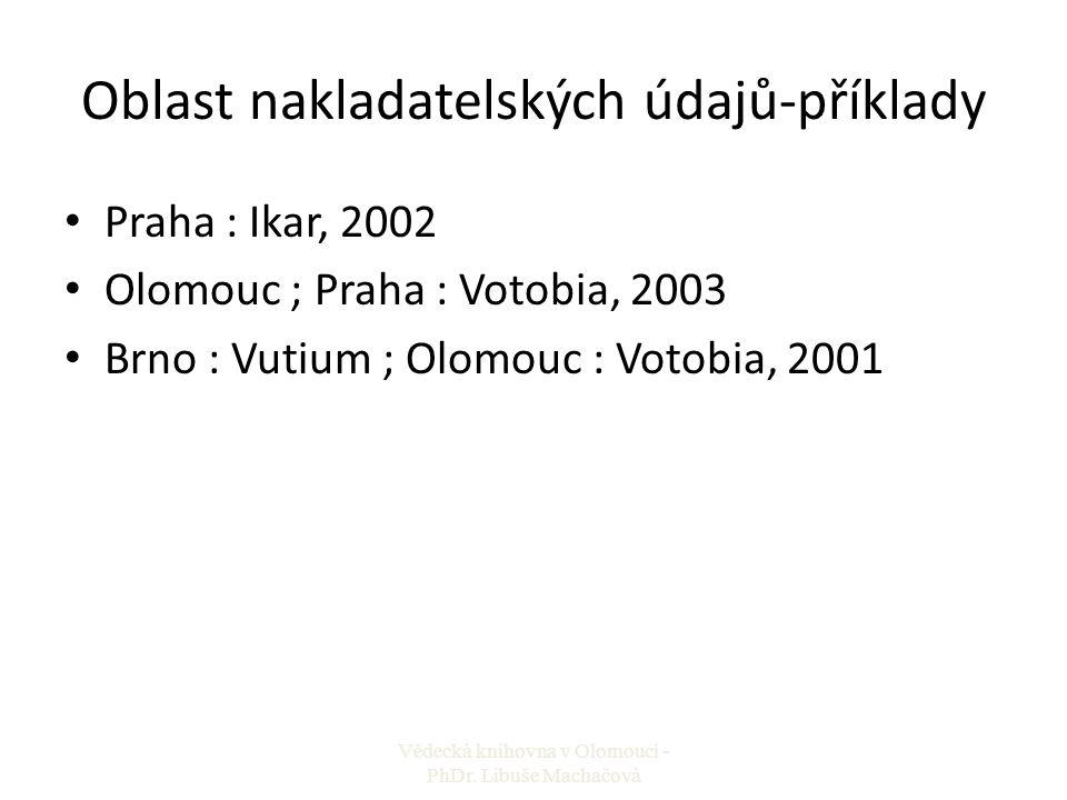 Oblast nakladatelských údajů-příklady Praha : Ikar, 2002 Olomouc ; Praha : Votobia, 2003 Brno : Vutium ; Olomouc : Votobia, 2001 Vědecká knihovna v Ol