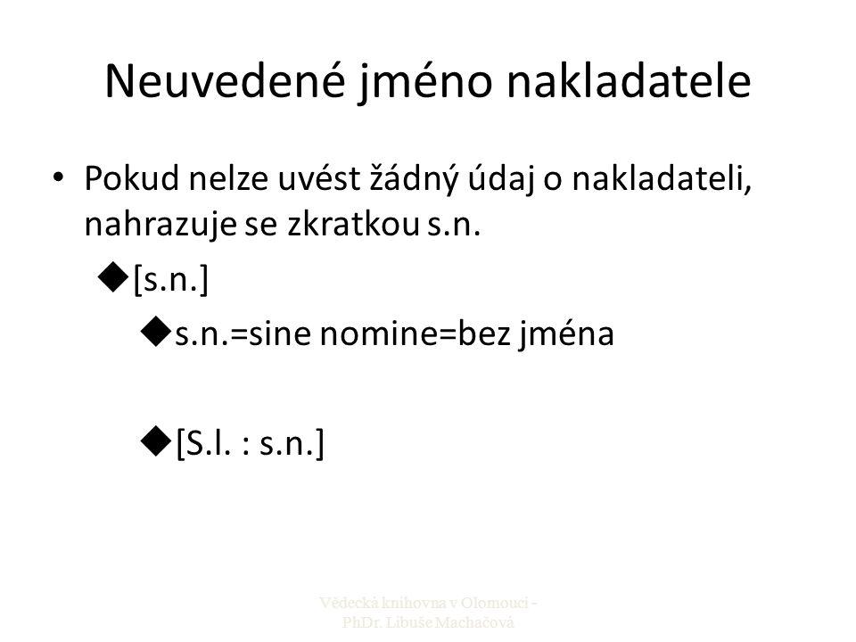Neuvedené jméno nakladatele Pokud nelze uvést žádný údaj o nakladateli, nahrazuje se zkratkou s.n. u[s.n.] us.n.=sine nomine=bez jména u[S.l. : s.n.]