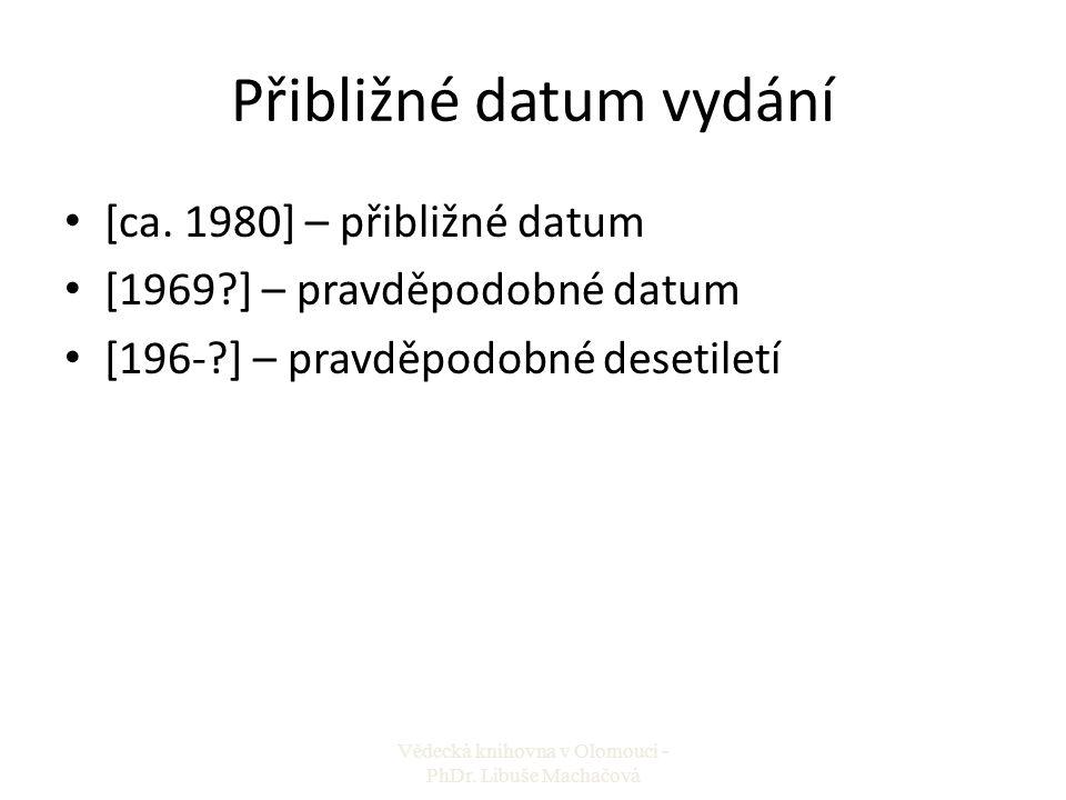 Přibližné datum vydání [ca. 1980] – přibližné datum [1969?] – pravděpodobné datum [196-?] – pravděpodobné desetiletí Vědecká knihovna v Olomouci - PhD