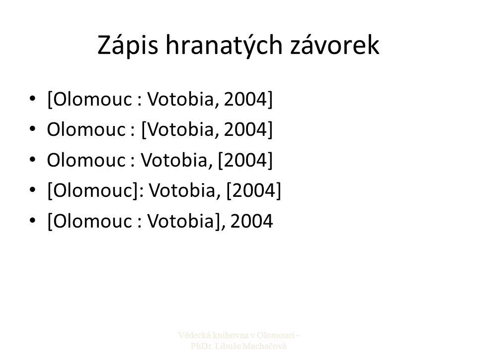 Zápis hranatých závorek [Olomouc : Votobia, 2004] Olomouc : [Votobia, 2004] Olomouc : Votobia, [2004] [Olomouc]: Votobia, [2004] [Olomouc : Votobia],