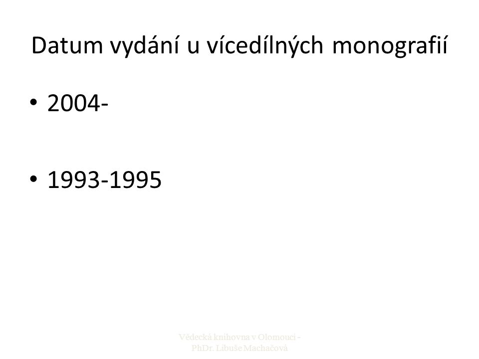 Datum vydání u vícedílných monografií 2004- 1993-1995 Vědecká knihovna v Olomouci - PhDr. Libuše Machačová