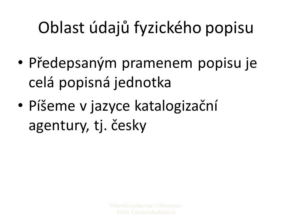 Oblast údajů fyzického popisu Předepsaným pramenem popisu je celá popisná jednotka Píšeme v jazyce katalogizační agentury, tj. česky Vědecká knihovna