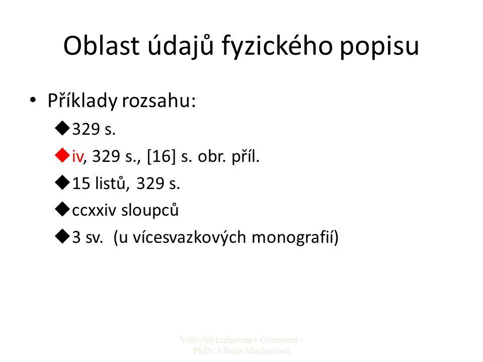 Oblast údajů fyzického popisu Příklady rozsahu: u329 s. uiv, 329 s., [16] s. obr. příl. u15 listů, 329 s. uccxxiv sloupců u3 sv. (u vícesvazkových mon
