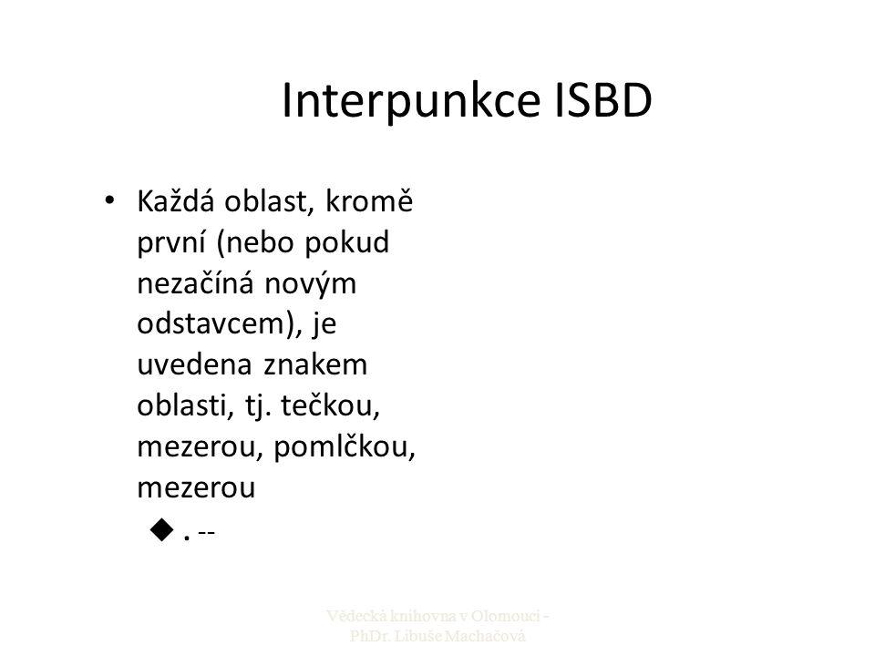 Interpunkce ISBD Každá oblast, kromě první (nebo pokud nezačíná novým odstavcem), je uvedena znakem oblasti, tj. tečkou, mezerou, pomlčkou, mezerou u.