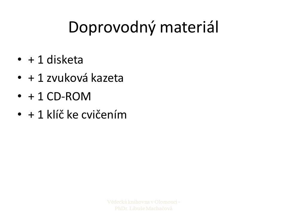 Doprovodný materiál + 1 disketa + 1 zvuková kazeta + 1 CD-ROM + 1 klíč ke cvičením Vědecká knihovna v Olomouci - PhDr. Libuše Machačová