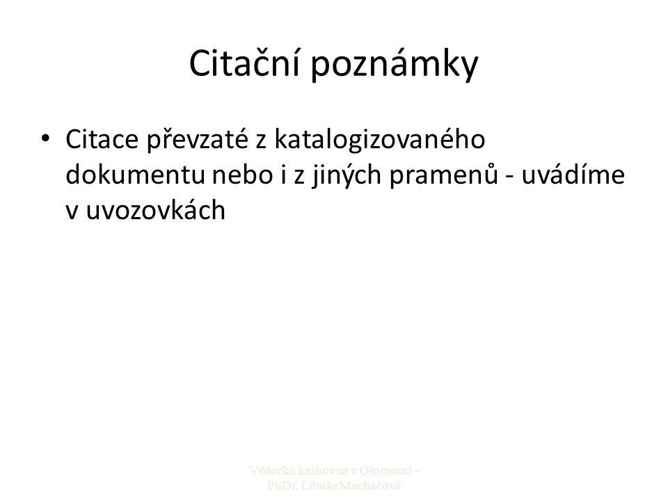 Citační poznámky Citace převzaté z katalogizovaného dokumentu nebo i z jiných pramenů - uvádíme v uvozovkách Vědecká knihovna v Olomouci - PhDr. Libuš