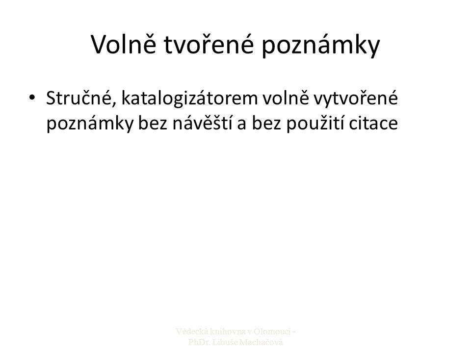 Volně tvořené poznámky Stručné, katalogizátorem volně vytvořené poznámky bez návěští a bez použití citace Vědecká knihovna v Olomouci - PhDr. Libuše M