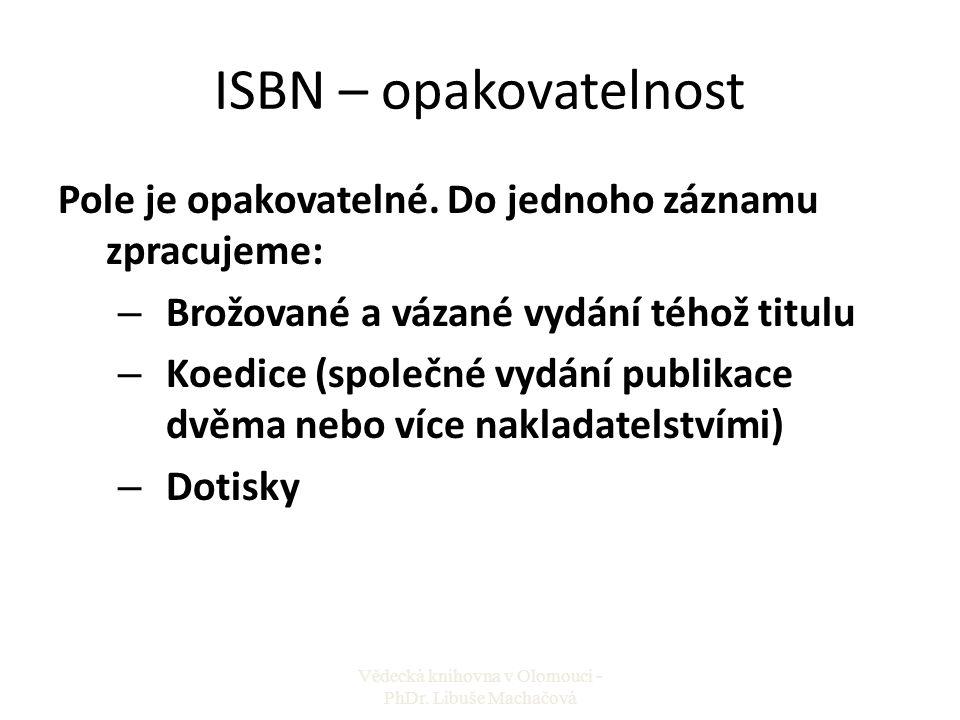 ISBN – opakovatelnost Pole je opakovatelné. Do jednoho záznamu zpracujeme: – Brožované a vázané vydání téhož titulu – Koedice (společné vydání publika