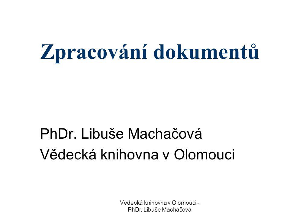Vědecká knihovna v Olomouci - PhDr.Libuše Machačová Zpracování dokumentů PhDr.