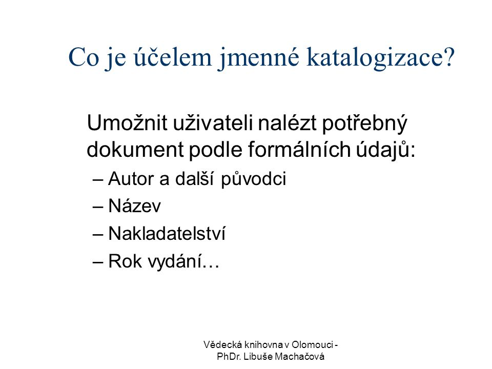 Vědecká knihovna v Olomouci - PhDr.Libuše Machačová Co je účelem jmenné katalogizace.