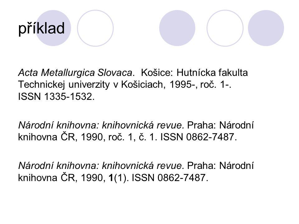 příklad Acta Metallurgica Slovaca. Košice: Hutnícka fakulta Technickej univerzity v Košiciach, 1995-, roč. 1-. ISSN 1335-1532. Národní knihovna: kniho
