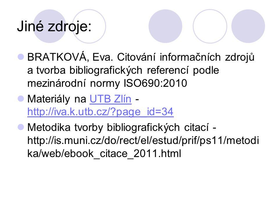 Jiné zdroje: BRATKOVÁ, Eva. Citování informačních zdrojů a tvorba bibliografických referencí podle mezinárodní normy ISO690:2010 Materiály na UTB Zlín