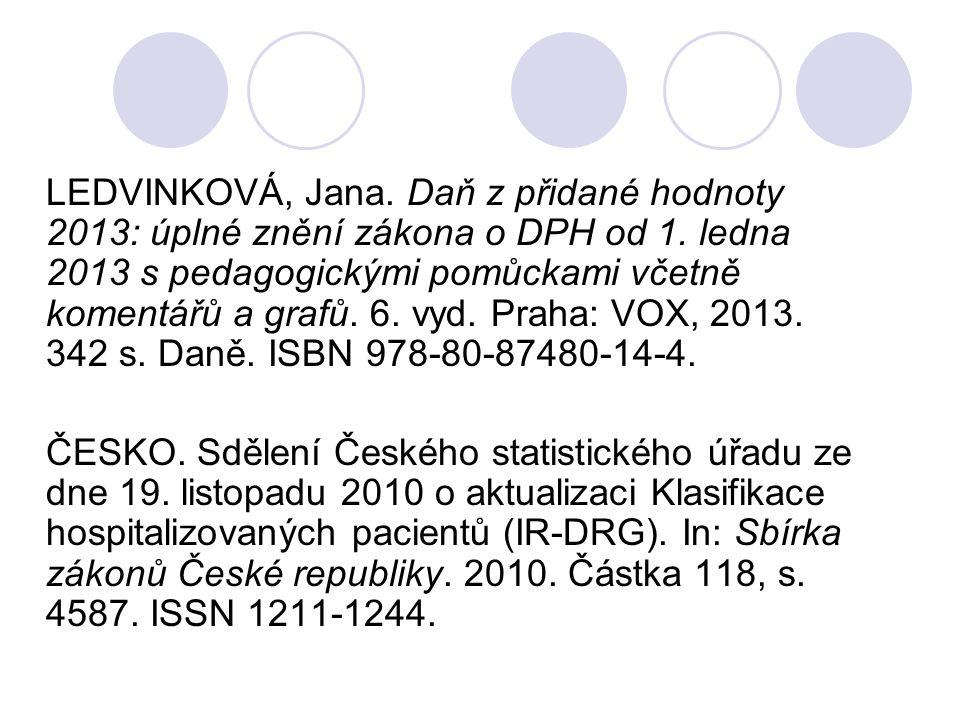 LEDVINKOVÁ, Jana. Daň z přidané hodnoty 2013: úplné znění zákona o DPH od 1. ledna 2013 s pedagogickými pomůckami včetně komentářů a grafů. 6. vyd. Pr