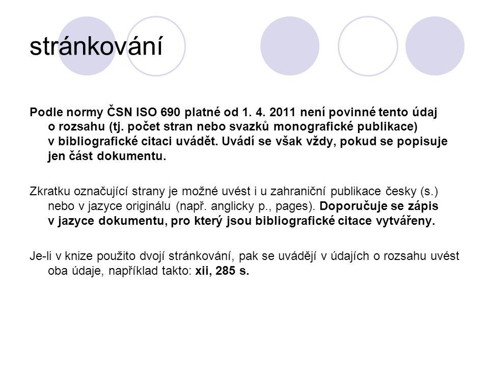stránkování Podle normy ČSN ISO 690 platné od 1. 4. 2011 není povinné tento údaj o rozsahu (tj. počet stran nebo svazků monografické publikace) v bibl
