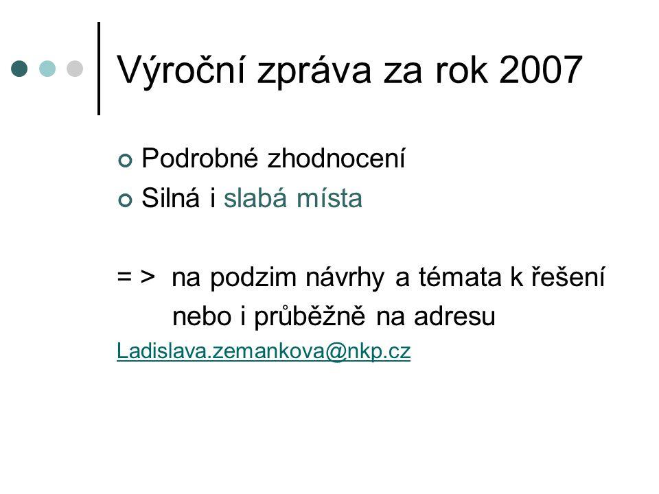 Výroční zpráva za rok 2007 Podrobné zhodnocení Silná i slabá místa = > na podzim návrhy a témata k řešení nebo i průběžně na adresu Ladislava.zemankova@nkp.cz