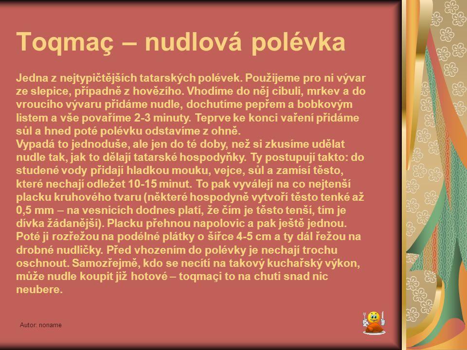 Autor: noname ÚVOD Tatarská kuchyně sestává ze stovek nejrůznějších receptů, z nichž mnohé jsou staré několik staletí. Během věků se obohatila o prvky