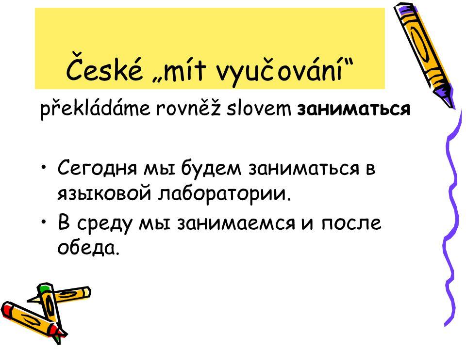 "České ""mít vyučování překládáme rovněž slovem заниматься Сегодня мы будем заниматься в языковой лаборатории."