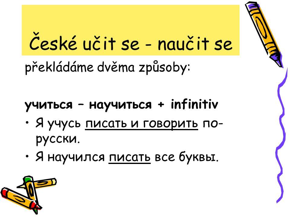 České učit se - naučit se překládáme dvěma způsoby: учиться – научиться + infinitiv Я учусь писать и говорить по- русски.