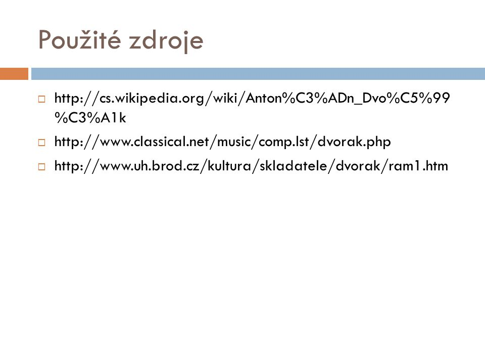 Použité zdroje  http://cs.wikipedia.org/wiki/Anton%C3%ADn_Dvo%C5%99 %C3%A1k  http://www.classical.net/music/comp.lst/dvorak.php  http://www.uh.brod.cz/kultura/skladatele/dvorak/ram1.htm