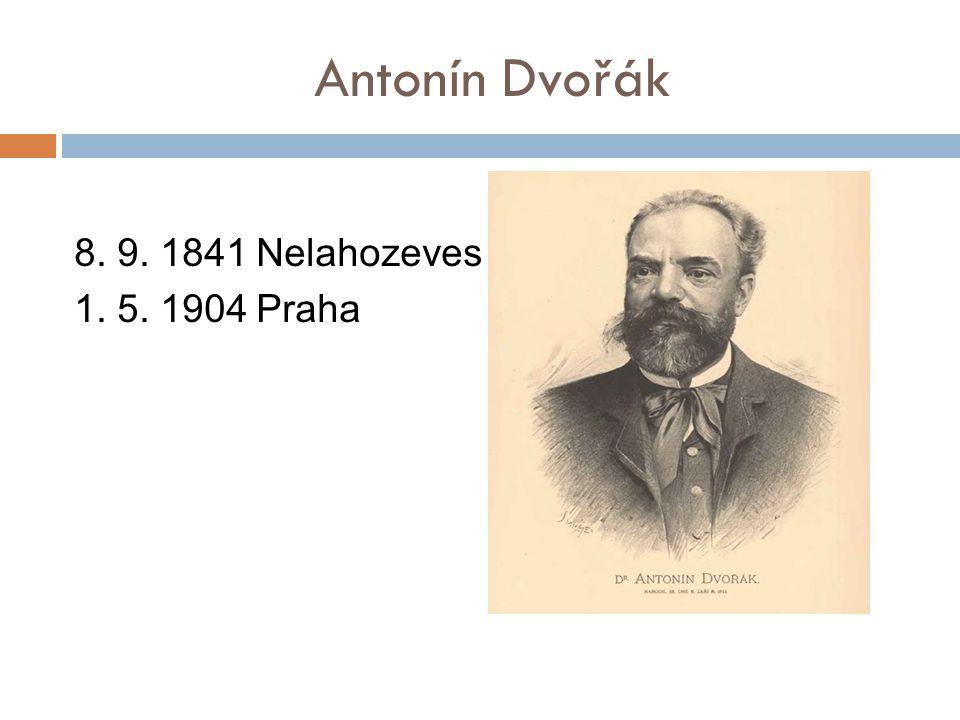 Antonín Dvořák 8. 9. 1841 Nelahozeves 1. 5. 1904 Praha