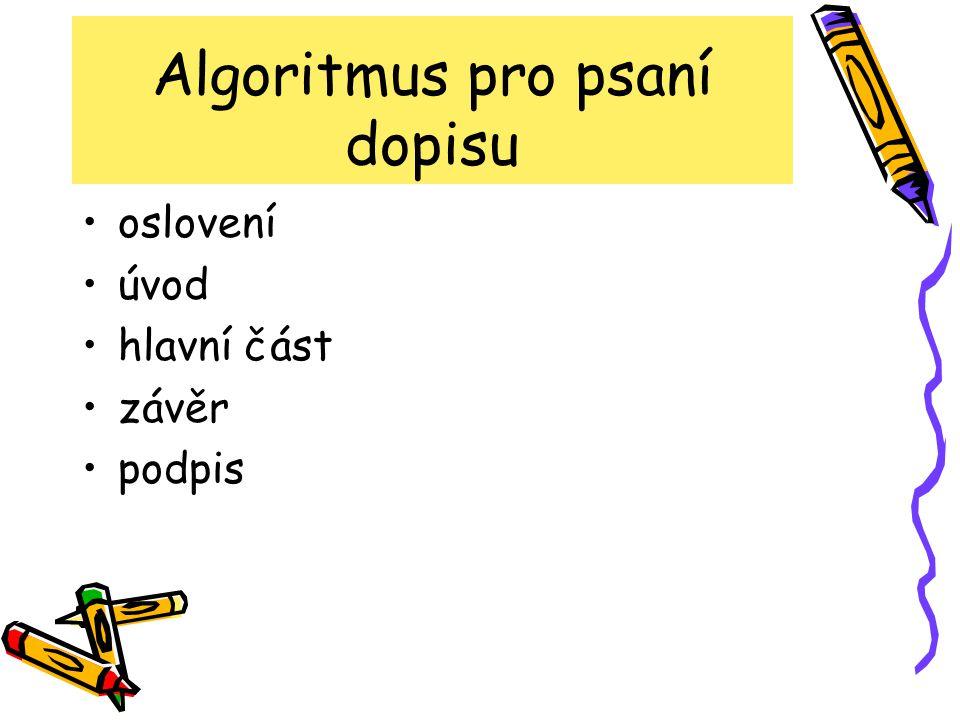 Algoritmus pro psaní dopisu oslovení úvod hlavní část závěr podpis