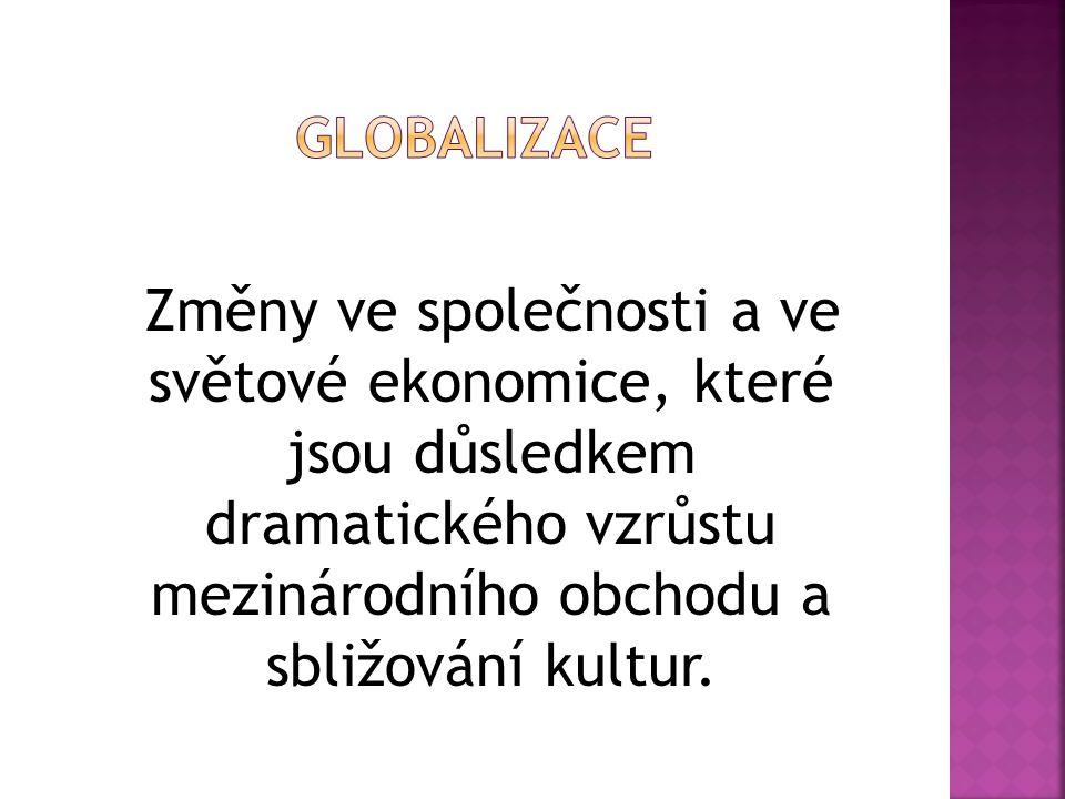 Změny ve společnosti a ve světové ekonomice, které jsou důsledkem dramatického vzrůstu mezinárodního obchodu a sbližování kultur.