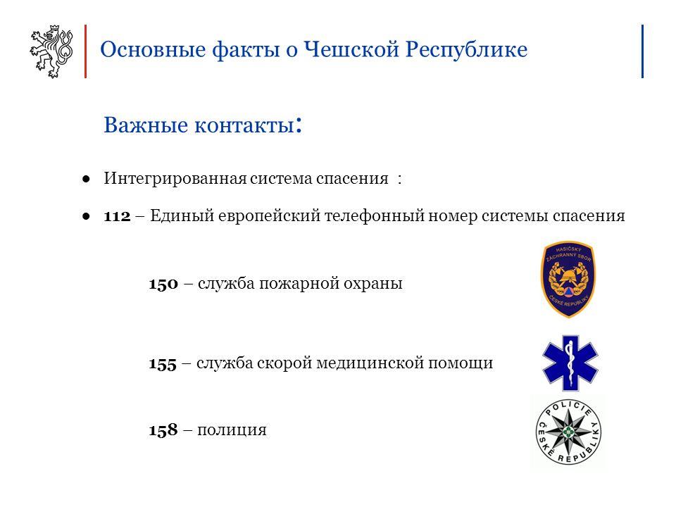 Основные факты о Чешской Республике Важные контакты : ●Интегрированная система спасения : ●112 – Единый европейский телефонный номер системы спасения 150 – служба пожарной охраны 155 – служба скорой медицинской помощи 158 – полиция