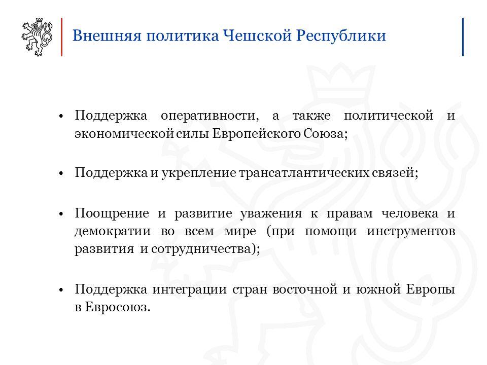 Внешняя политика Чешской Республики Поддержка оперативности, а также политической и экономической силы Европейского Союза; Поддержка и укрепление трансатлантических связей; Поощрение и развитие уважения к правам человека и демократии во всем мире (при помощи инструментов развития и сотрудничества); Поддержка интеграции стран восточной и южной Европы в Евросоюз.