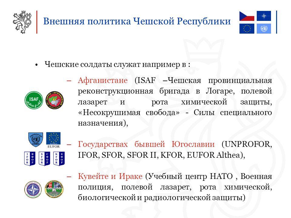 Внешняя политика Чешской Республики Чешские солдаты служат например в : –Афганистане (ISAF –Чешская провинциальная реконструкционная бригада в Логаре, полевой лазарет и рота химической защиты, «Несокрушимая свобода» - Силы специального назначения), –Государствах бывшей Югославии (UNPROFOR, IFOR, SFOR, SFOR II, KFOR, EUFOR Althea), –Кувейте и Ираке (Учебный центр НАТО, Военная полиция, полевой лазарет, рота химической, биологической и радиологической защиты)