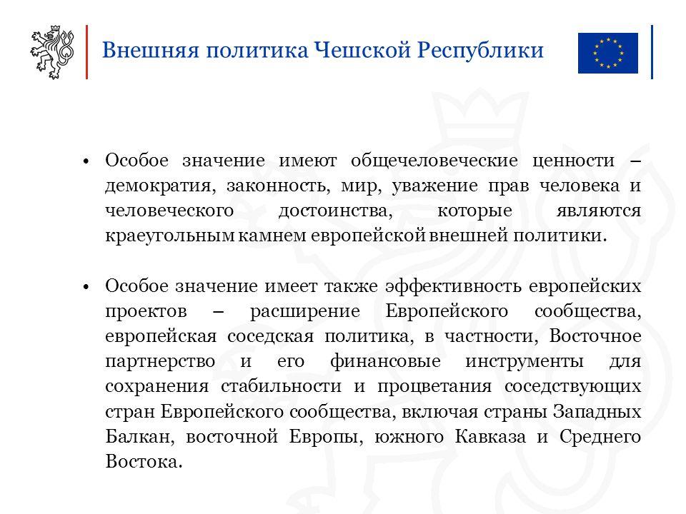 Внешняя политика Чешской Республики Особое значение имеют общечеловеческие ценности – демократия, законность, мир, уважение прав человека и человеческого достоинства, которые являются краеугольным камнем европейской внешней политики.