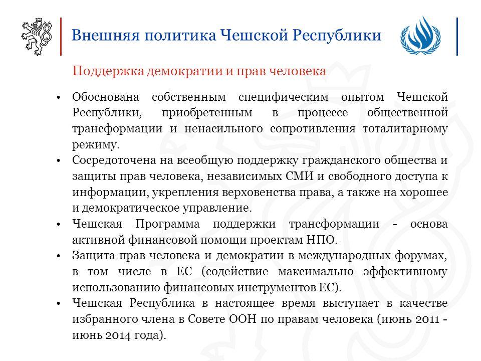 Внешняя политика Чешской Республики Поддержка демократии и прав человека Обоснована собственным специфическим опытом Чешской Республики, приобретенным в процессе общественной трансформации и ненасильного сопротивления тоталитарному режиму.