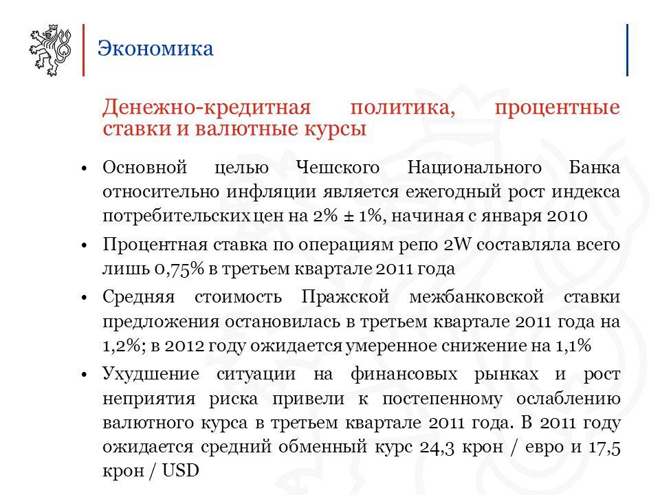 Экономика Денежно-кредитная политика, процентные ставки и валютные курсы Основной целью Чешского Национального Банка относительно инфляции является ежегодный рост индекса потребительских цен на 2% ± 1%, начиная с января 2010 Процентная ставка по операциям репо 2W составляла всего лишь 0,75% в третьем квартале 2011 года Средняя стоимость Пражской межбанковской ставки предложения остановилась в третьем квартале 2011 года на 1,2%; в 2012 году ожидается умеренное снижение на 1,1% Ухудшение ситуации на финансовых рынках и рост неприятия риска привели к постепенному ослаблению валютного курса в третьем квартале 2011 года.