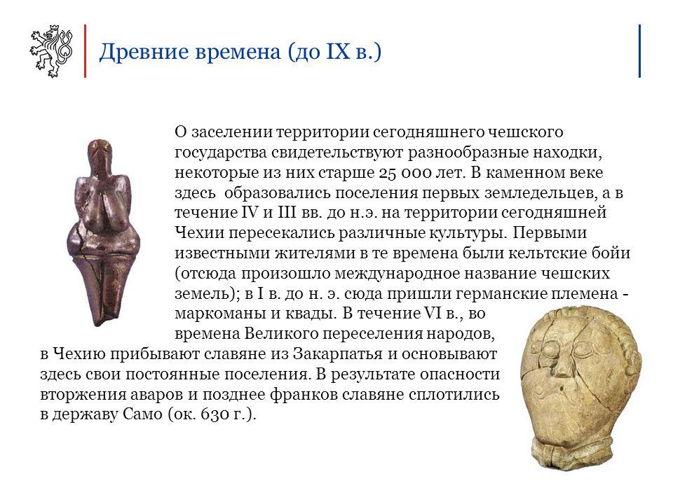 Древние времена (до IX в.) О заселении территории сегодняшнего чешского государства свидетельствуют разнообразные находки, некоторые из них старше 25 000 лет.