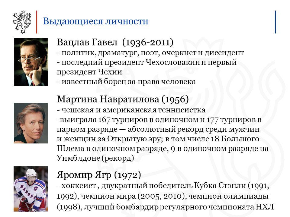 Выдающиеся личности Вацлав Гавел (1936-2011) - политик, драматург, поэт, очеркист и диссидент - последний президент Чехословакии и первый президент Чехии - известный борец за права человека Мартина Навратилова (1956) - чешская и американская теннисистка -выиграла 167 турниров в одиночном и 177 турниров в парном разряде — абсолютный рекорд среди мужчин и женщин за Открытую эру; в том числе 18 Большого Шлема в одиночном разряде, 9 в одиночном разряде на Уимблдоне (рекорд) Яромир Ягр (1972) - хоккеист, двукратный победитель Кубка Стэнли (1991, 1992), чемпион мира (2005, 2010), чемпион олимпиады (1998), лучший бомбардир регулярного чемпионата НХЛ
