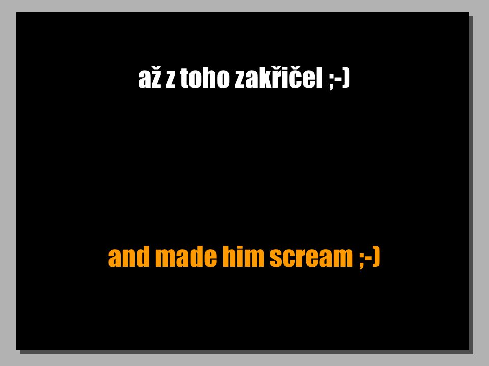 až z toho zakřičel ;-) and made him scream ;-)