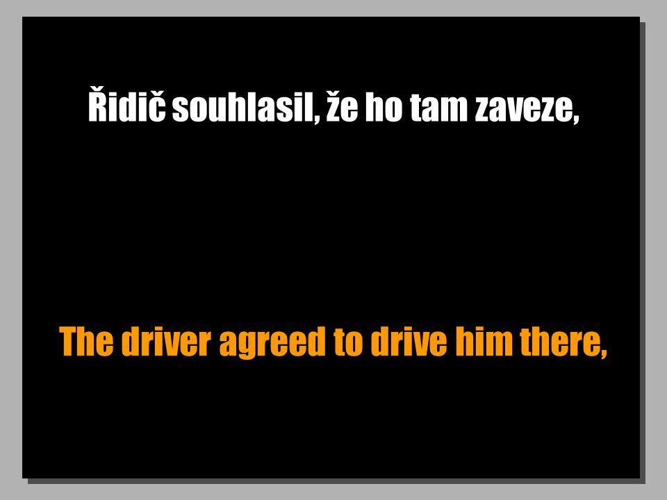 Řidič souhlasil, že ho tam zaveze, The driver agreed to drive him there,