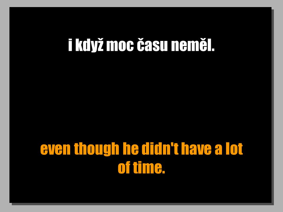 i když moc času neměl. even though he didn t have a lot of time.