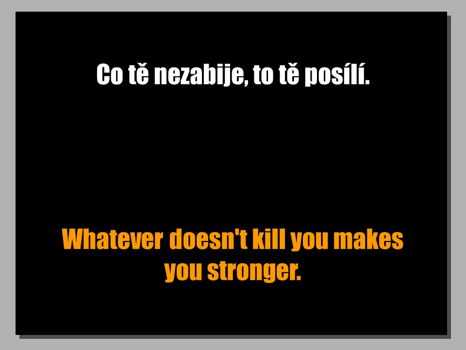 Co tě nezabije, to tě posílí. Whatever doesn't kill you makes you stronger.