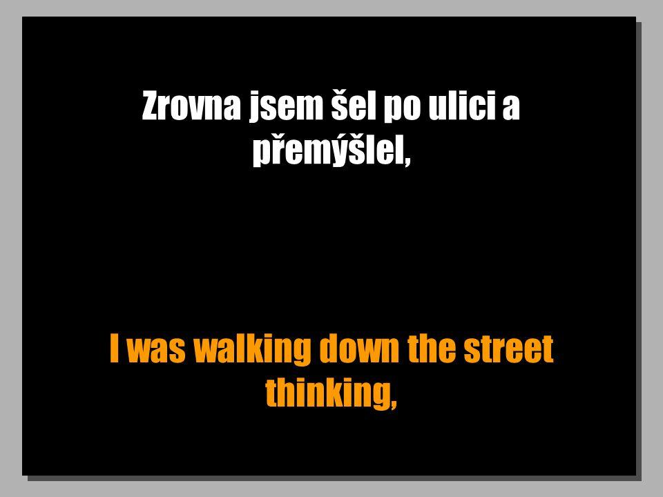 Zrovna jsem šel po ulici a přemýšlel, I was walking down the street thinking,
