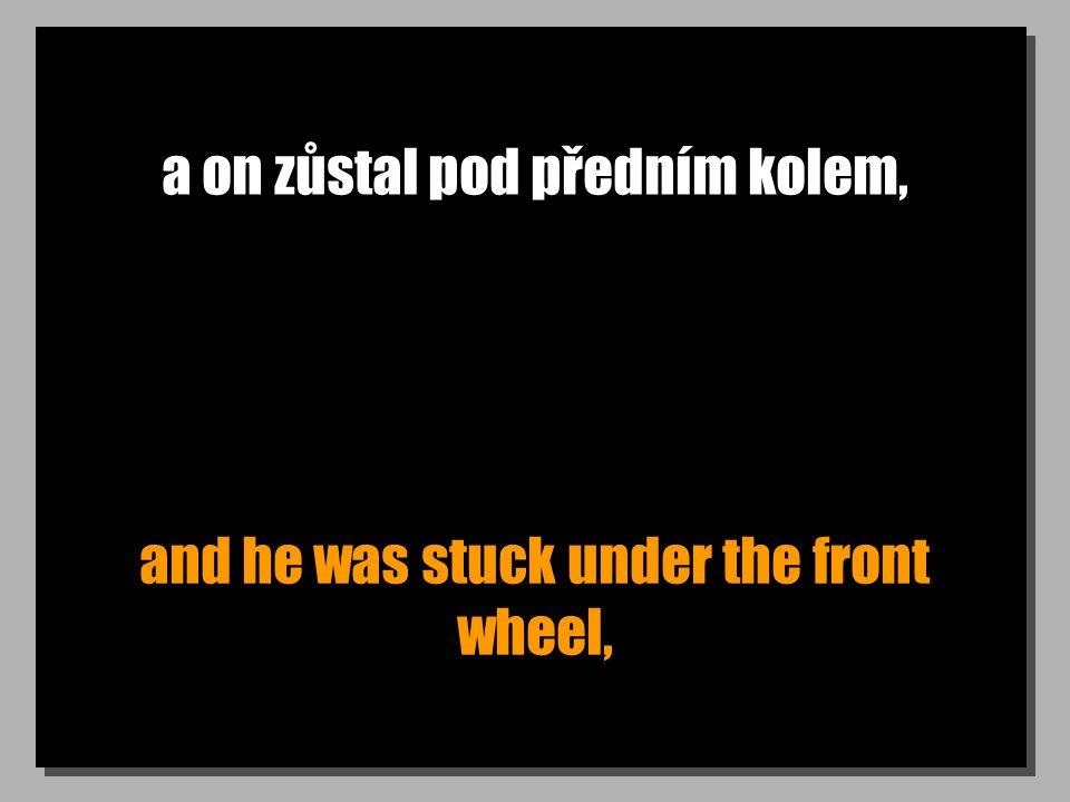 a on zůstal pod předním kolem, and he was stuck under the front wheel,