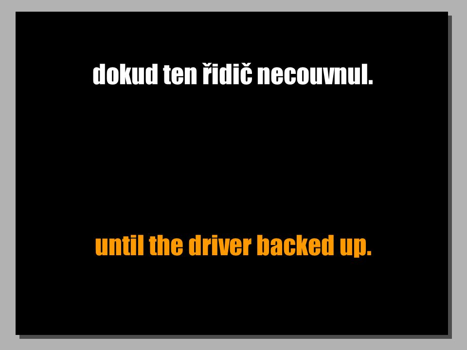 dokud ten řidič necouvnul. until the driver backed up.