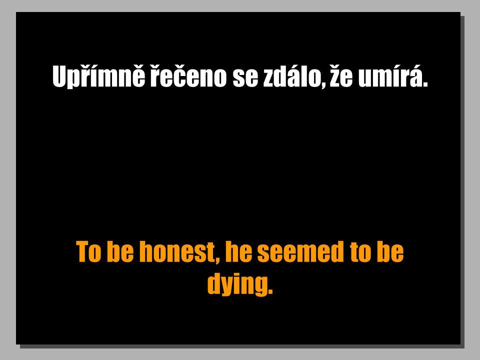 Upřímně řečeno se zdálo, že umírá. To be honest, he seemed to be dying.